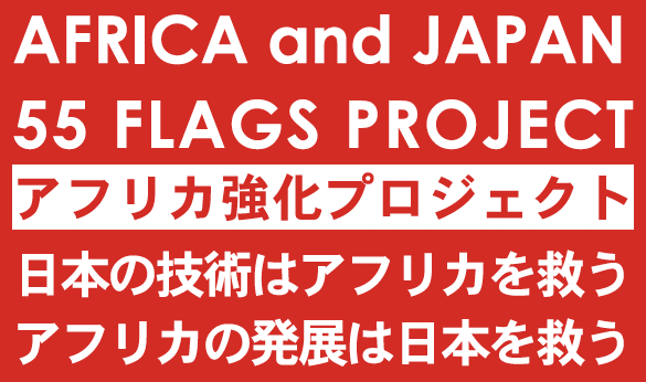 AFRICA and JAPAN 55 FLAGS PROJECT アフリカ強化プロジェクト 日本の技術はアフリカを救う アフリカの発展は日本を救う